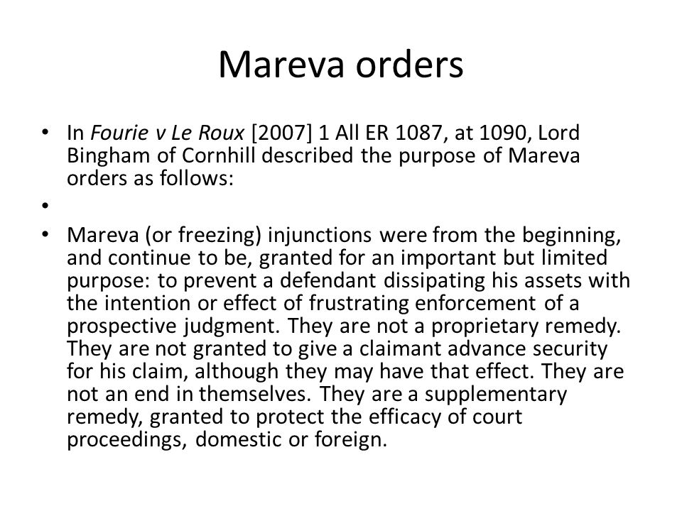 Mareva orders In Fourie v Le Roux [2007] 1 All ER 1087, at 1090, Lord Bingham of Cornhill described the purpose of Mareva orders as follows:
